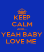 KEEP CALM AND... YEAH BABY LOVE ME  - Personalised Poster A4 size