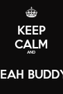 KEEP CALM AND  YEAH BUDDY! - Personalised Poster A4 size