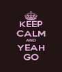 KEEP CALM AND YEAH GO - Personalised Poster A4 size