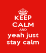 KEEP CALM AND yeah just stay calm - Personalised Poster A4 size