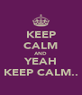 KEEP CALM AND YEAH KEEP CALM.. - Personalised Poster A4 size