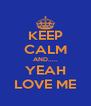 KEEP CALM AND..... YEAH LOVE ME - Personalised Poster A4 size