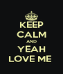 KEEP CALM AND YEAH LOVE ME  - Personalised Poster A4 size