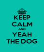 KEEP CALM AND YEAH THE DOG - Personalised Poster A4 size