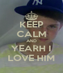 KEEP CALM AND YEARH I LOVE HIM - Personalised Poster A4 size