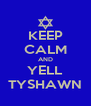 KEEP CALM AND YELL TYSHAWN - Personalised Poster A4 size