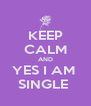 KEEP CALM AND YES I AM  SINGLE  - Personalised Poster A4 size