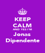 KEEP CALM AND YES I'M Jonas Dipendente - Personalised Poster A4 size