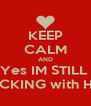 KEEP CALM AND Yes IM STILL  FUCKING with HER - Personalised Poster A4 size