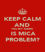 KEEP CALM AND YES MY NAME  IS MICA PROBLEM? - Personalised Poster A4 size
