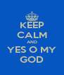 KEEP CALM AND YES O MY GOD - Personalised Poster A4 size
