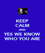 KEEP CALM AND YES WE KNOW WHO YOU ARE - Personalised Poster A4 size