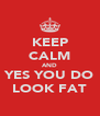 KEEP CALM AND YES YOU DO LOOK FAT - Personalised Poster A4 size