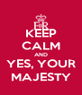 KEEP CALM AND YES, YOUR MAJESTY - Personalised Poster A4 size