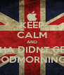 KEEP CALM AND YHA DIDNT GET A GOODMORNING YET! - Personalised Poster A4 size