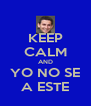 KEEP CALM AND YO NO SE A ESTE - Personalised Poster A4 size