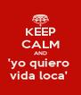 KEEP CALM AND 'yo quiero  vida loca'  - Personalised Poster A4 size