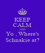 KEEP CALM AND Yo , Where's Schnakie at? - Personalised Poster A4 size