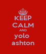 KEEP CALM AND yolo  ashton - Personalised Poster A4 size