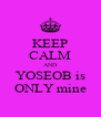 KEEP CALM AND YOSEOB is ONLY mine - Personalised Poster A4 size
