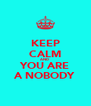 KEEP CALM AND  YOU ARE A NOBODY - Personalised Poster A4 size