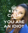 KEEP CALM AND YOU ARE AN IDIOT - Personalised Poster A4 size