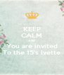 KEEP CALM AND You are invited To the 15's Ivette - Personalised Poster A4 size