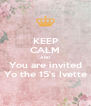 KEEP CALM AND You are invited Yo the 15's Ivette - Personalised Poster A4 size