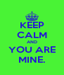 KEEP CALM AND YOU ARE MINE. - Personalised Poster A4 size