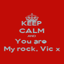 KEEP CALM AND You are  My rock, Vic x - Personalised Poster A4 size