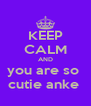 KEEP CALM AND you are so  cutie anke  - Personalised Poster A4 size