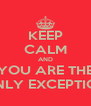 KEEP CALM AND YOU ARE THE ONLY EXCEPTION - Personalised Poster A4 size