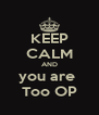 KEEP CALM AND you are  Too OP - Personalised Poster A4 size