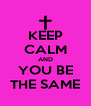 KEEP CALM AND YOU BE THE SAME - Personalised Poster A4 size
