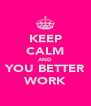 KEEP CALM AND YOU BETTER WORK - Personalised Poster A4 size