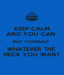 KEEP CALM AND YOU CAN  BUY YOURSELF  WHATEVER THE  HECK YOU WANT - Personalised Poster A4 size