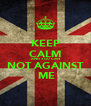 KEEP CALM AND YOU CAN NOT AGAINST  ME - Personalised Poster A4 size
