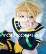 KEEP CALM AND YOU COSPLAY  - Personalised Poster A4 size