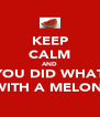 KEEP CALM AND YOU DID WHAT  WITH A MELON? - Personalised Poster A4 size