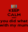 KEEP CALM AND you did what with my mum - Personalised Poster A4 size