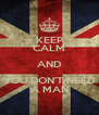 KEEP CALM AND YOU DON'T NEED A MAN - Personalised Poster A4 size