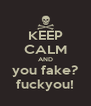 KEEP CALM AND you fake? fuckyou! - Personalised Poster A4 size