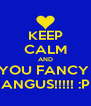 KEEP CALM AND YOU FANCY  ANGUS!!!!! :P - Personalised Poster A4 size