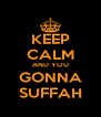 KEEP CALM AND YOU GONNA SUFFAH - Personalised Poster A4 size