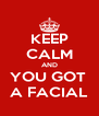 KEEP CALM AND YOU GOT  A FACIAL - Personalised Poster A4 size
