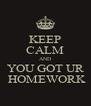 KEEP CALM AND YOU GOT UR  HOMEWORK - Personalised Poster A4 size