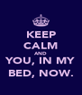 KEEP CALM AND YOU, IN MY BED, NOW. - Personalised Poster A4 size