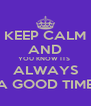 KEEP CALM AND YOU KNOW ITS  ALWAYS A GOOD TIME - Personalised Poster A4 size