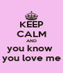 KEEP CALM AND you know  you love me - Personalised Poster A4 size