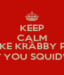 KEEP CALM AND YOU LIKE KRABBY PATTIES DON'T YOU SQUIDWARD - Personalised Poster A4 size